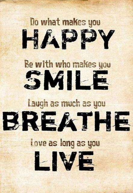 Brighten The Day of the Person Above-do-what-makes-you-happy-who-makes-you-smile-laugh-much-you-breathe-love-long-.jpg